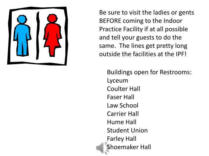 Be sure to visit the ladies or gents BEFORE coming to the Indoor Practice Facility if at all possible and tell your guests to do the same.  The lines get pretty long outside the facilities at the IPF!
