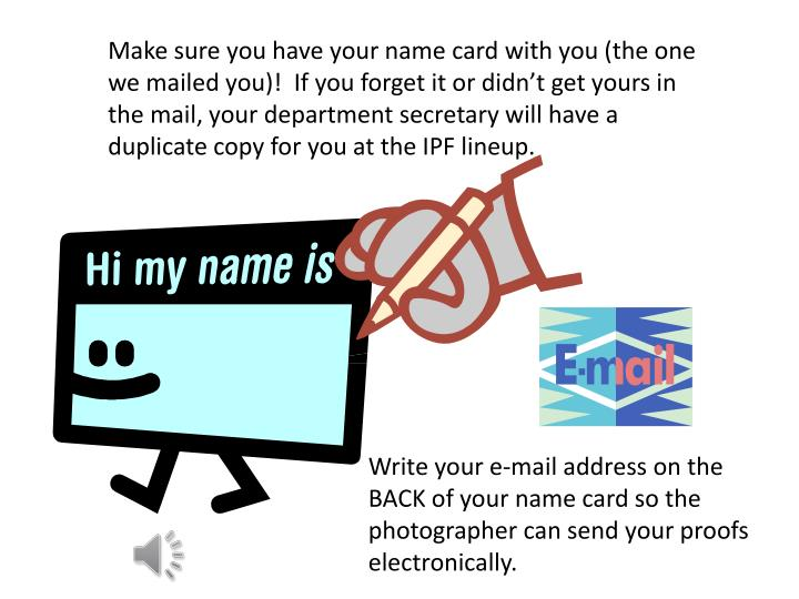 Make sure you have your name card with you (the one we mailed you)!  If you forget it or didn't get yours in the mail, your department secretary will have a duplicate copy for you at the IPF lineup.