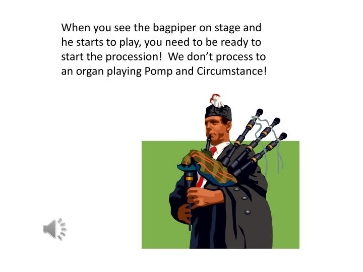 When you see the bagpiper on stage and he starts to play, you need to be ready to start the procession!  We don't process to an organ playing Pomp and Circumstance!