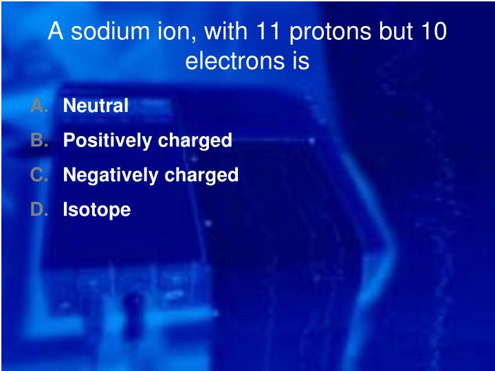 A sodium ion, with 11 protons but 10 electrons is