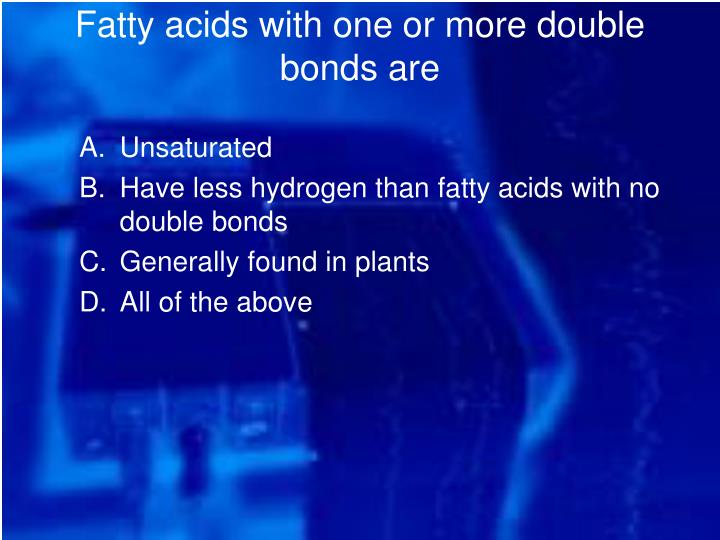 Fatty acids with one or more double bonds are