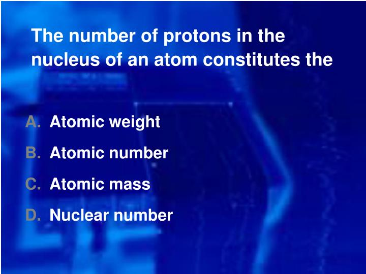 The number of protons in the nucleus of an atom constitutes the
