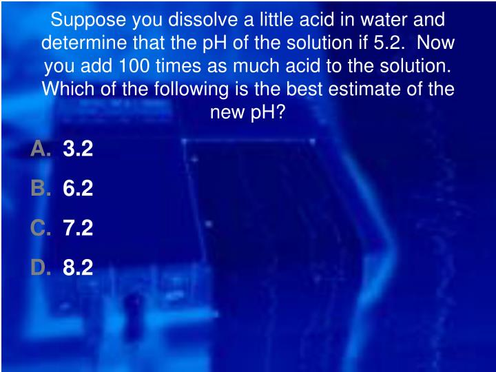 Suppose you dissolve a little acid in water and determine that the pH of the solution if 5.2.  Now you add 100 times as much acid to the solution.  Which of the following is the best estimate of the new pH?