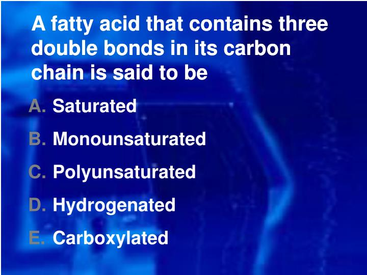 A fatty acid that contains three double bonds in its carbon chain is said to be