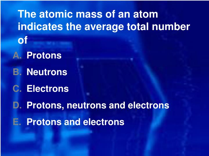 The atomic mass of an atom indicates the average total number of