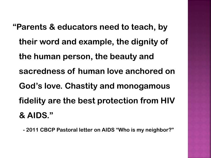 """Parents & educators need to teach, by their word and example, the dignity of the human person, the beauty and sacredness of human love anchored on God's love. Chastity and monogamous fidelity are the best protection from HIV & AIDS."""
