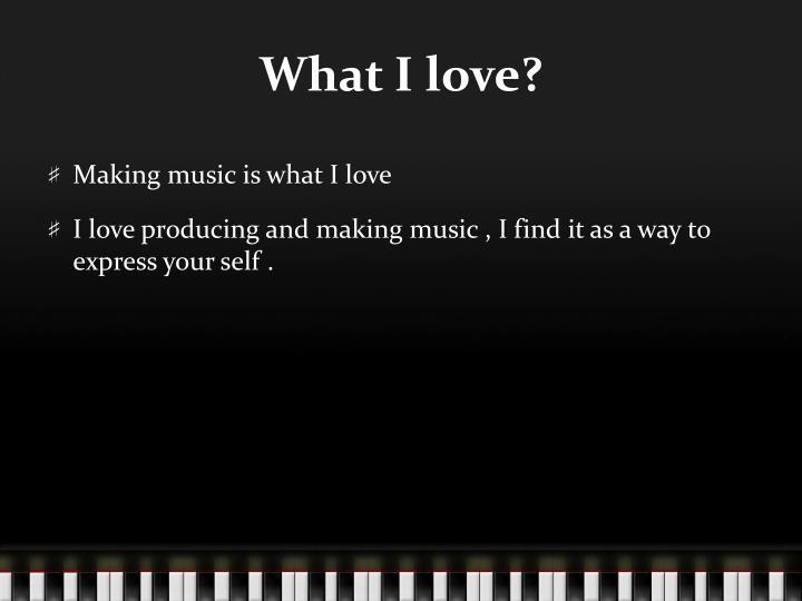 What I love?