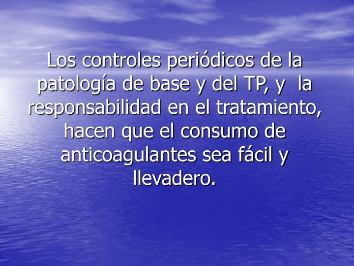 Los controles periódicos de la patología de base y del TP, y  la responsabilidad en el tratamiento, hacen que el consumo de anticoagulantes sea fácil y llevadero.
