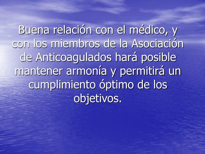 Buena relación con el médico, y con los miembros de la Asociación de Anticoagulados hará posible mantener armonía y permitirá un cumplimiento óptimo de los objetivos.