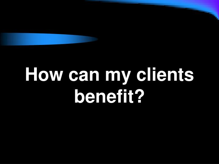 How can my clients benefit?
