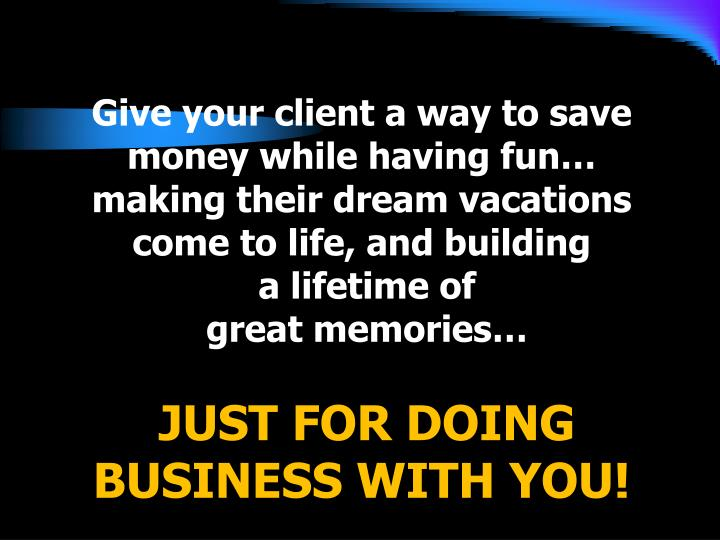 Give your client a way to save money while having fun… making their dream vacations come to life, and building