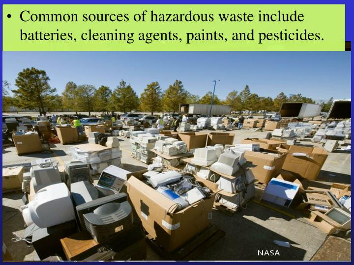 Common sources of hazardous waste include batteries, cleaning agents, paints, and pesticides.