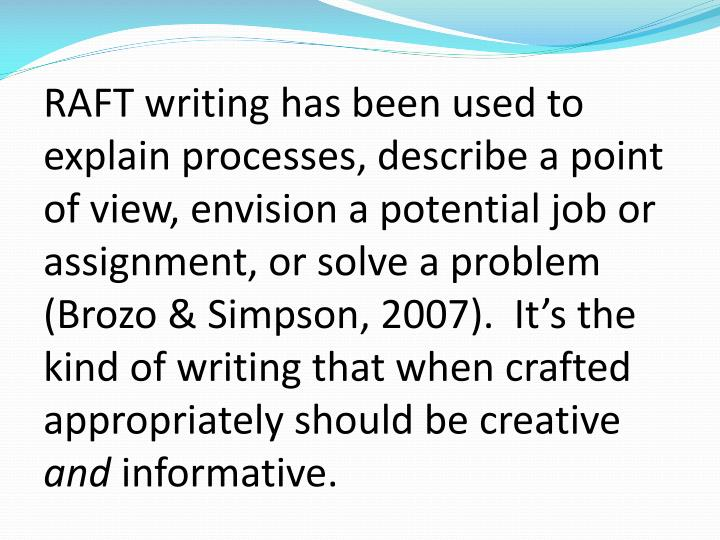 RAFT writing has been used to explain processes, describe a point of view, envision a potential job or assignment, or solve a problem (