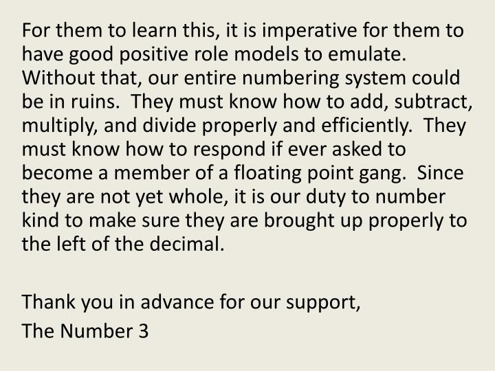 For them to learn this, it is imperative for them to have good positive role models to emulate.  Without that, our entire numbering system could be in ruins.  They must know how to add, subtract, multiply, and divide properly and efficiently.  They must know how to respond if ever asked to become a member of a floating point gang.  Since they are not yet whole, it is our duty to number kind to make sure they are brought up properly to the left of the decimal.