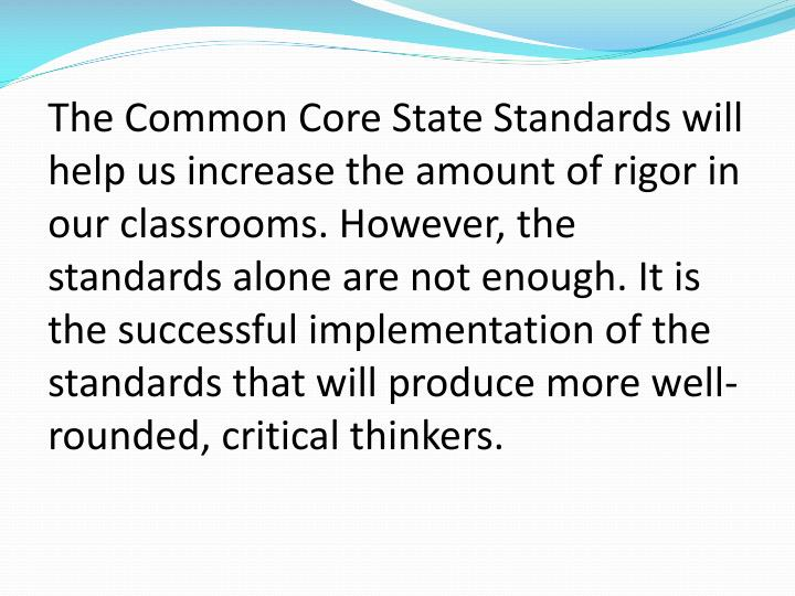 The Common Core State Standards will help us increase the amount of rigor in our classrooms. However, the standards alone are not enough. It is the successful implementation of the standards that will produce more well-rounded, critical thinkers.