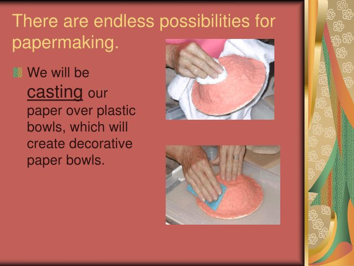 There are endless possibilities for papermaking.