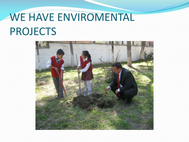 WE HAVE ENVIROMENTAL PROJECTS