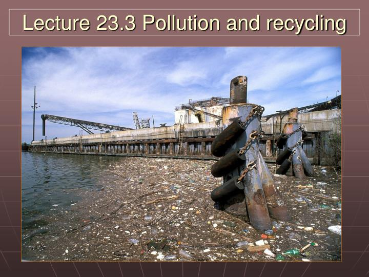 Lecture 23 3 pollution and recycling