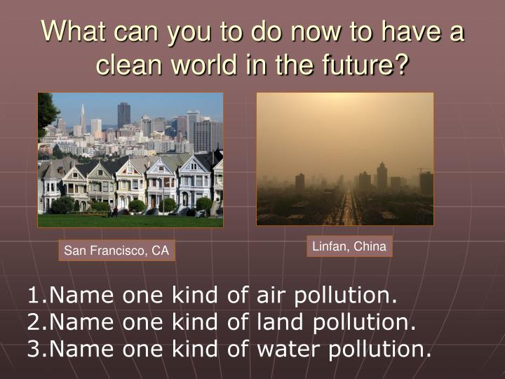 What can you to do now to have a clean world in the future?