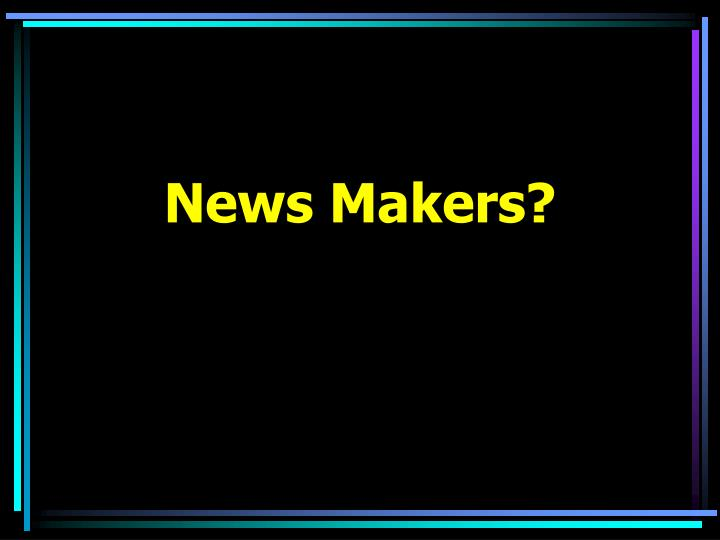 News Makers?