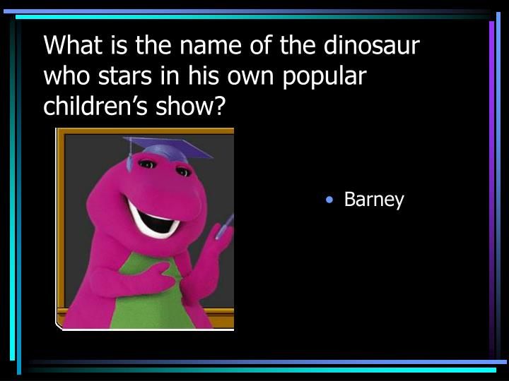 What is the name of the dinosaur who stars in his own popular children's show?