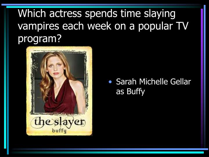 Which actress spends time slaying vampires each week on a popular TV program?