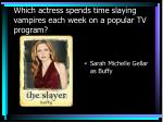 which actress spends time slaying vampires each week on a popular tv program