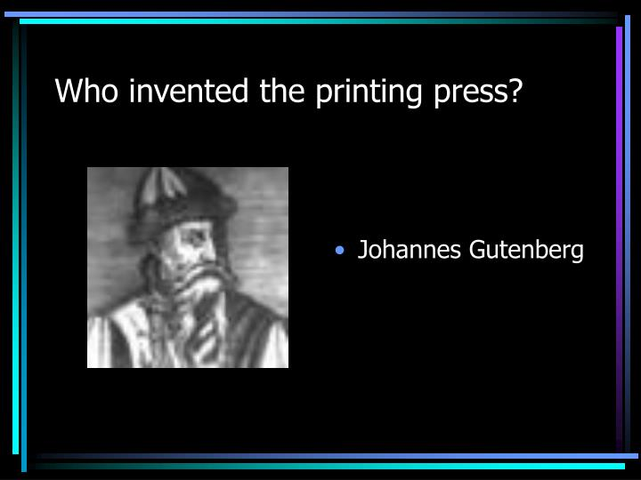 Who invented the printing press?