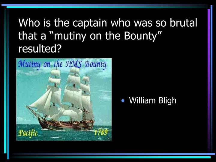 """Who is the captain who was so brutal that a """"mutiny on the Bounty"""" resulted?"""