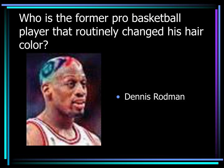Who is the former pro basketball player that routinely changed his hair color?