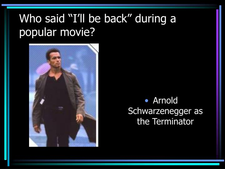 """Who said """"I'll be back"""" during a popular movie?"""