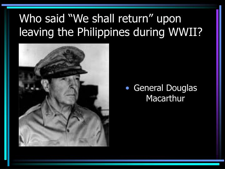 """Who said """"We shall return"""" upon leaving the Philippines during WWII?"""
