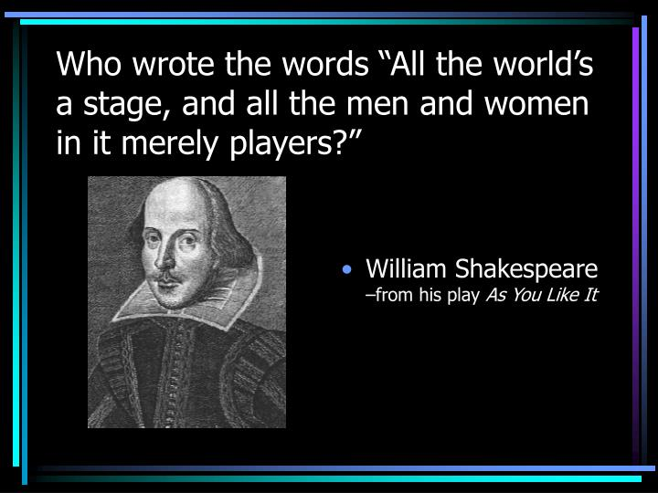 """Who wrote the words """"All the world's a stage, and all the men and women in it merely players?"""""""