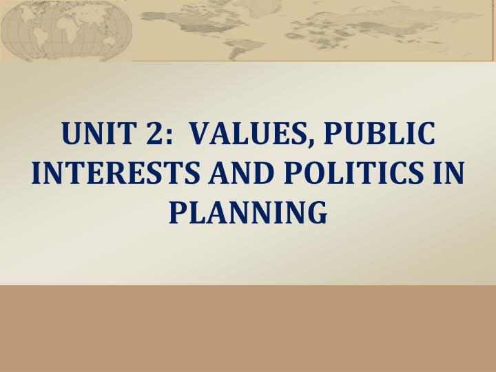 Unit 2 values public interests and politics in planning