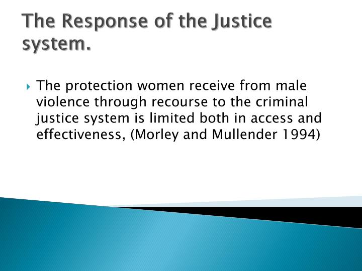The protection women receive from male violence through recourse to the criminal justice system is limited both in access and effectiveness, (Morley and Mullender 1994)