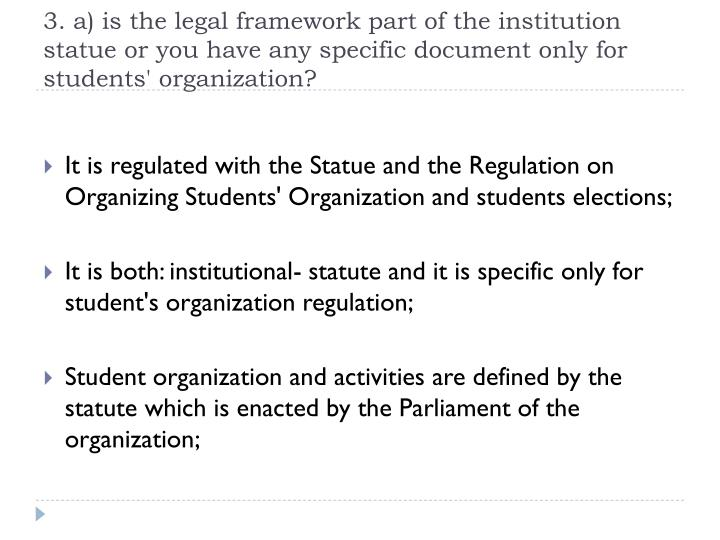 3. a) is the legal framework part of the institution statue or you have any specific document only for students' organization?