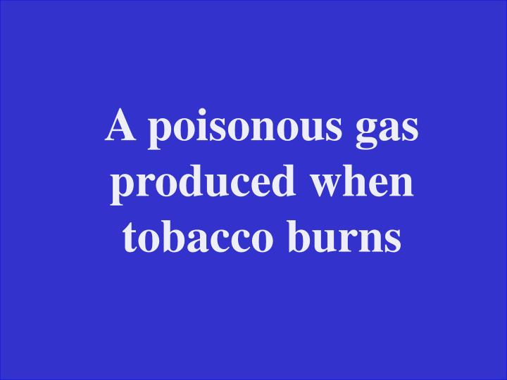A poisonous gas produced when tobacco burns