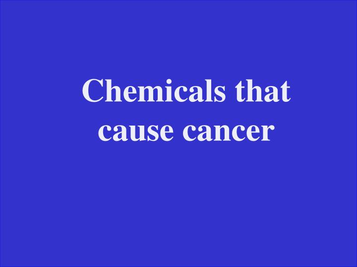 Chemicals that cause cancer