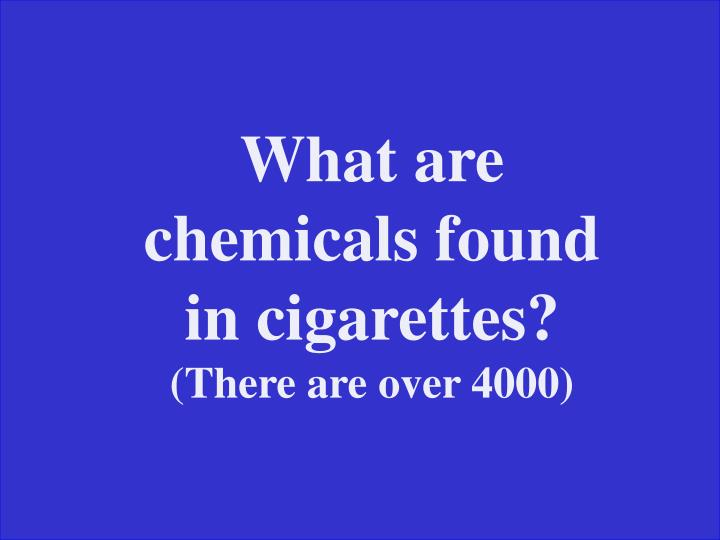 What are chemicals found in cigarettes?