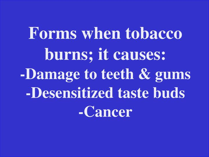 Forms when tobacco burns; it causes: