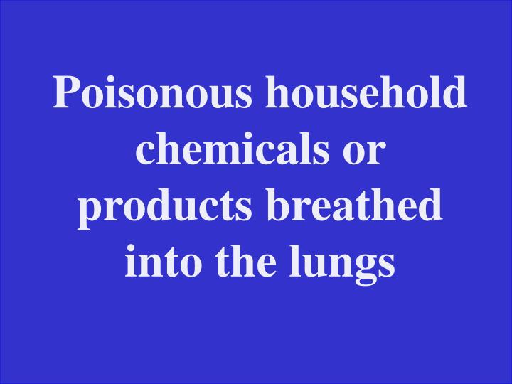 Poisonous household chemicals or products breathed into the lungs
