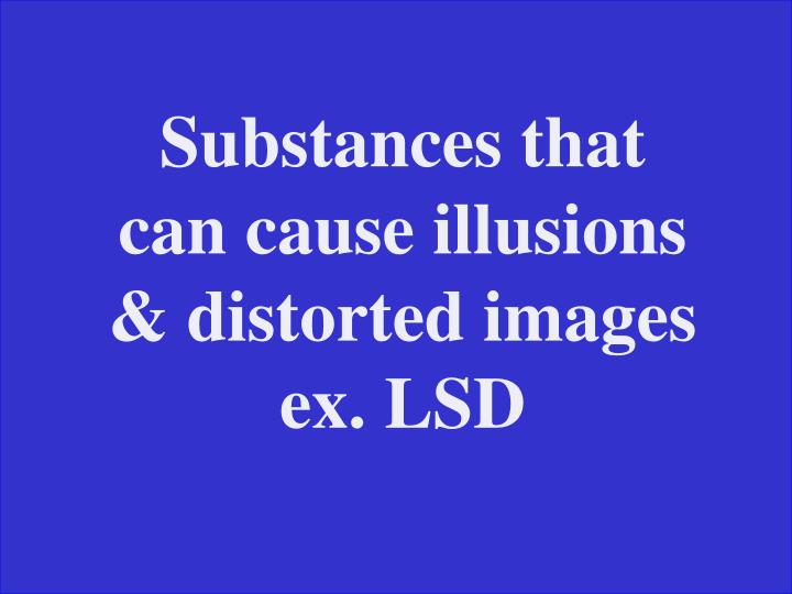 Substances that can cause illusions & distorted images ex. LSD