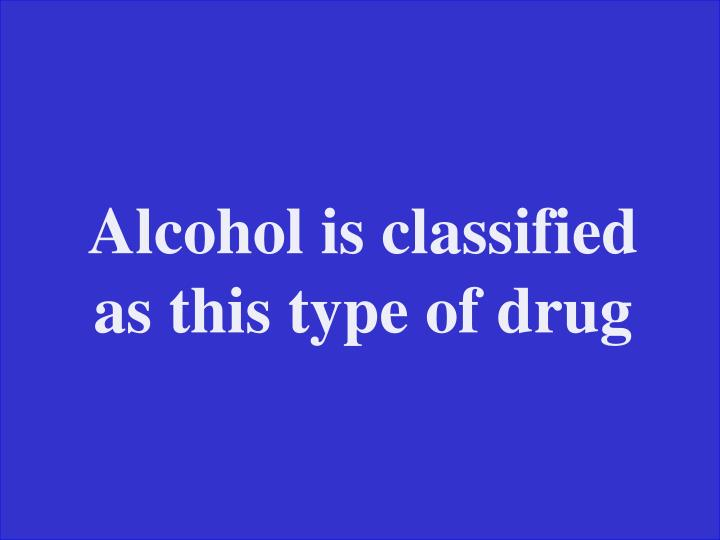 Alcohol is classified