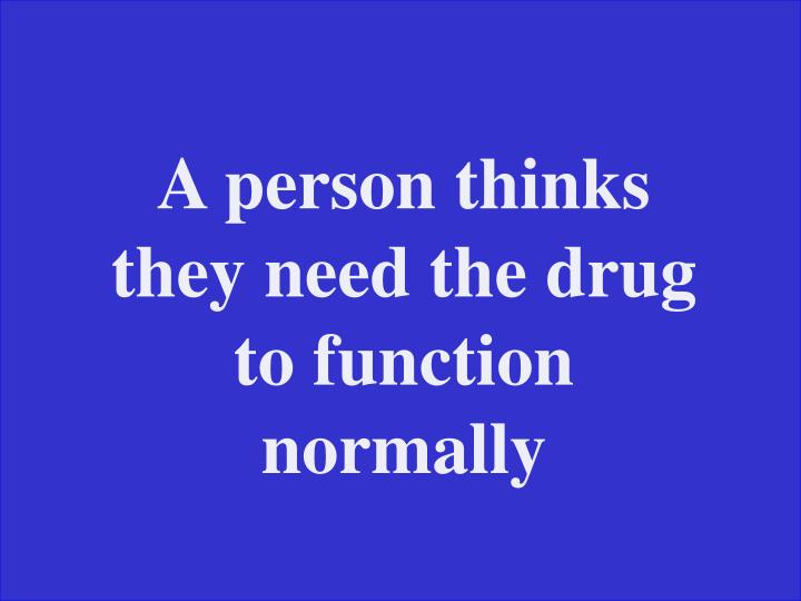 A person thinks they need the drug to function normally