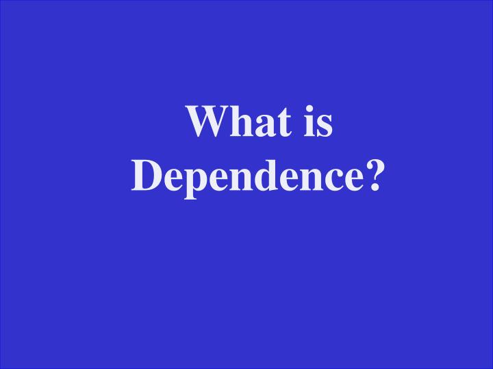 What is Dependence?