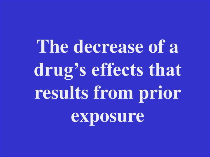 The decrease of a drug's effects that results from prior exposure