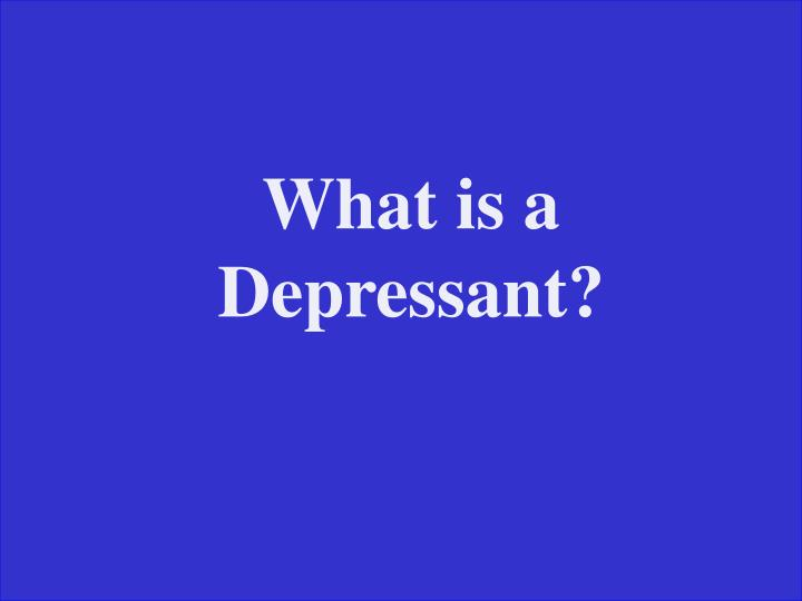 What is a Depressant?