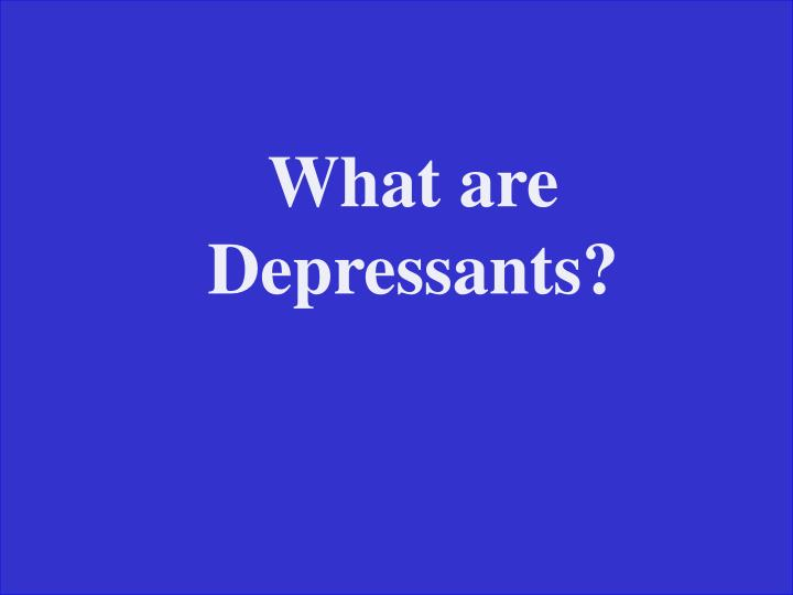 What are Depressants?