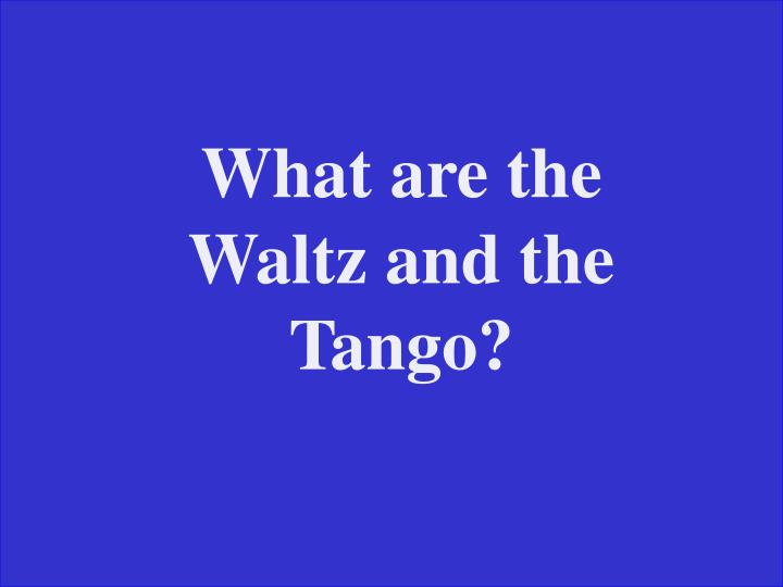 What are the Waltz and the Tango?