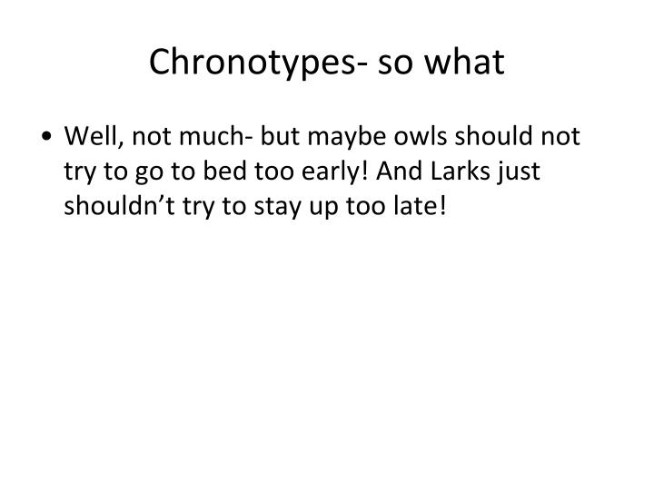 Chronotypes- so what